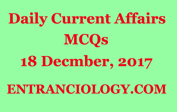 daily current affairs mcq multiple choice questions and answers december 18 2017 for competitive exams upsc ias ips ibps po bank clerk ssc cgl mts deo army defence exams police examination