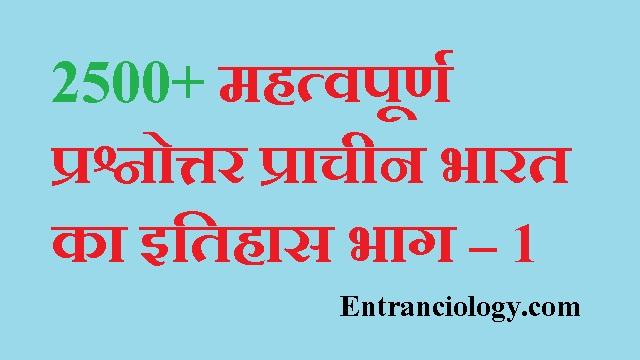 2500 महत्वपूर्ण प्रश्नोत्तर प्राचीन भारत का इतिहास भाग – 1 entranciology